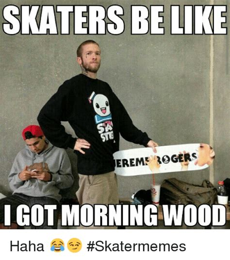 Morning Wood Meme - skaters be like sa ereme rogers i got morning wood haha skatermemes be like meme on sizzle