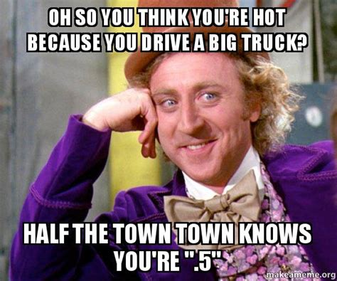You Re So Hot Meme - oh so you think you re hot because you drive a big truck half the town town knows you re quot 5