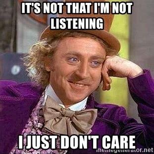 Not Listening Meme - it s not that i m not listening i just don t care willy wonka meme generator