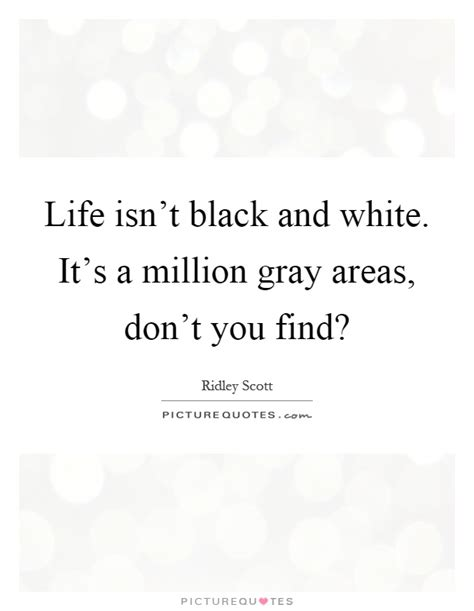 Quotes About Black And White Isn T Black And White It S A Million Gray Areas Don