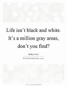 Life isn't black and white. It's a million gray areas, don ...