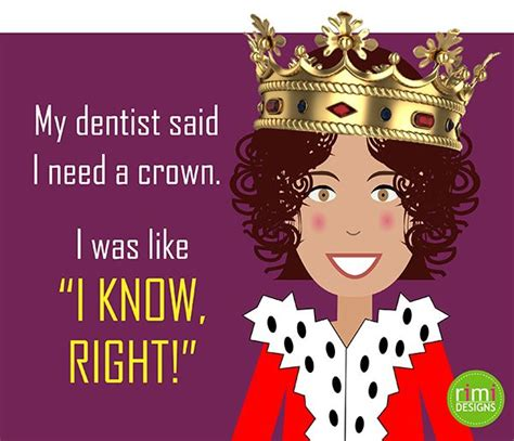 Dentist Crown Meme - my dentist said i need a crown i was like quot i know right quot rimidesigns my memes pinterest