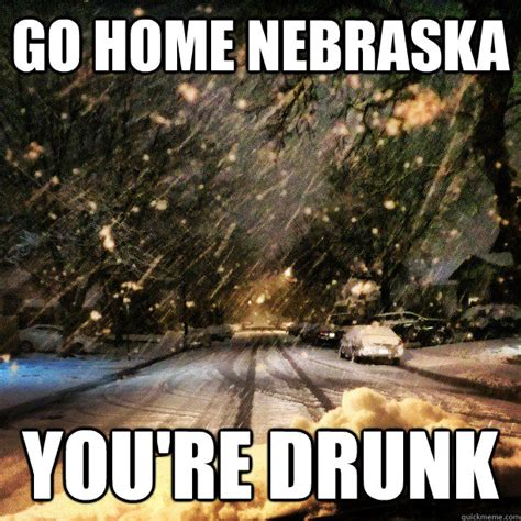 Ne Memes - go home nebraska you re drunk go home ne quickmeme