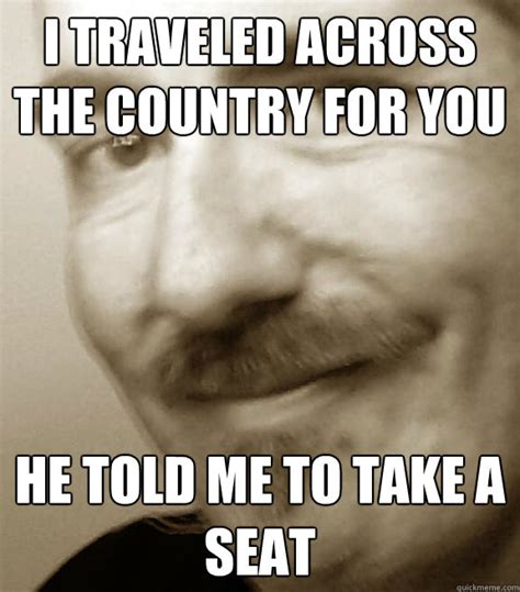 Take A Seat Meme - i traveled across the country for you he told me to take a seat misc quickmeme