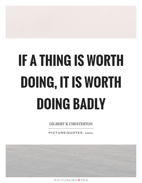stuff that is worth a if a thing is worth doing it is worth doing badly picture quotes