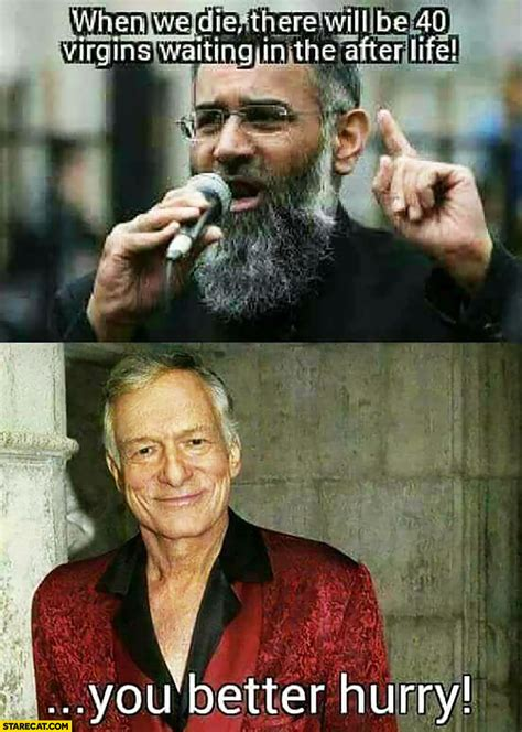 Hugh Hefner Memes - muslims when we die there will be 40 virgins waiting in the after life hugh hefner you better
