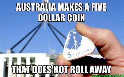 Aussie Memes - australia makes a five dollar coin that does not roll away aussie 5 dollar coin aussie memes
