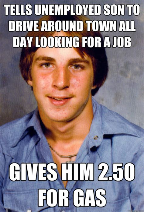 Looking Around Meme - tells unemployed son to drive around town all day looking for a job gives him 2 50 for gas old