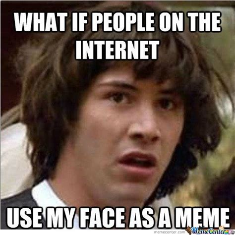 My Face Meme - what if people in the internet use my face as meme by mustapan meme center
