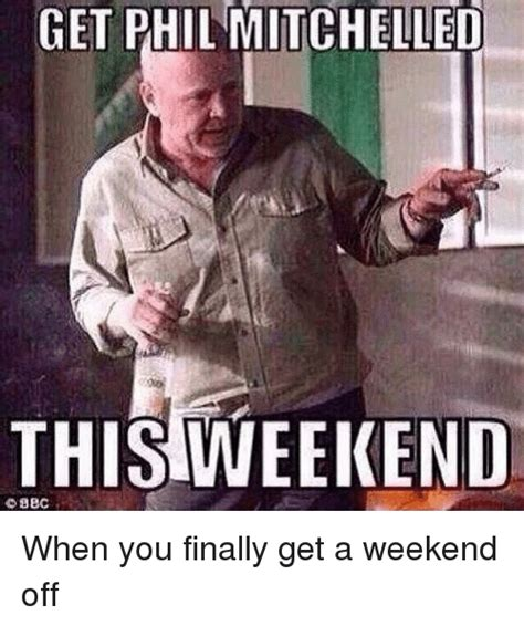 Phil Meme - get phil mitchelled this weekend when you finally get a weekend off finals meme on sizzle