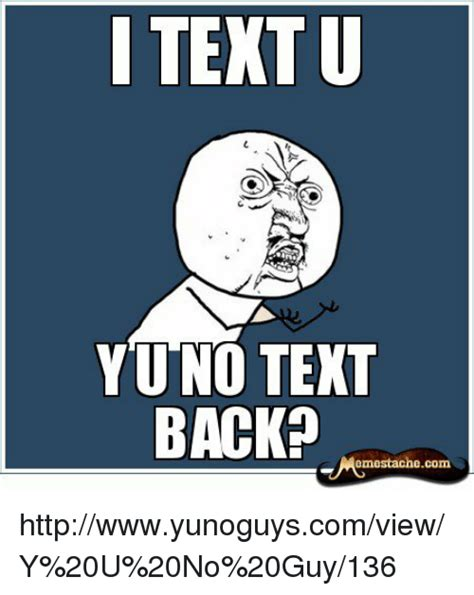 No Text Back Meme - i text u yuno text back emestache com httpwwwyunoguyscomviewy 20u 20no 20guy136 meme on sizzle