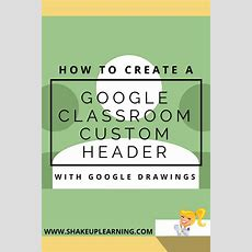 Create A Google Classroom Custom Header With Google Drawings  Shake Up Learning