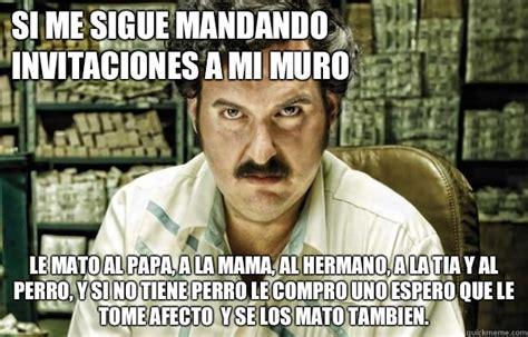 Pablo Escobar Memes - si me sigue mandando invitaciones a mi muro le mato al papa a la mama al hermano a la tia y