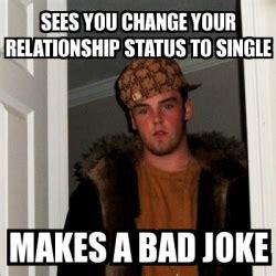 Bad Relationship Memes - meme scumbag steve sees you change your relationship status to single makes a bad joke 137476