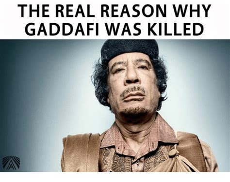 The Real Reason Why Gaddafi Was Killed  Meme On Sizzle