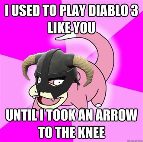 Diablo 3 Memes - i used to play diablo 3 like you until i took an arrow to the knee slowpovahkiin says quickmeme