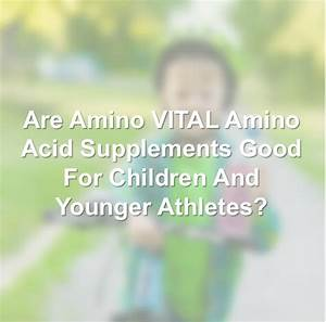 Are Amino Acid Supplements Good For Children And Younger