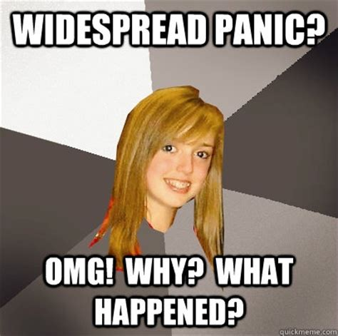 Panic Meme - widespread panic omg why what happened musically oblivious 8th grader quickmeme