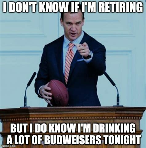 Retirement Memes - quot retirement ask me about budweiser quot peyton manning imgflip
