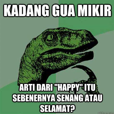 Arti Meme - kadang gua mikir arti dari quot happy quot itu sebenernya senang atau selamat philosoraptor quickmeme