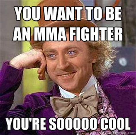 Mma Meme - you want to be an mma fighter you re sooooo cool condescending wonka quickmeme