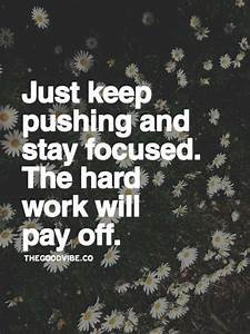 Just keep pushing and stay focused. The hard work will pay ...