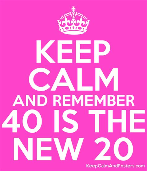 Keep Calm And Remember 40 Is The New 20  Keep Calm And