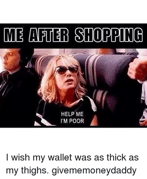 Girl Shopping Meme - me after shopping help me i m poor i wish my wallet was as thick as my thighs givememoneydaddy