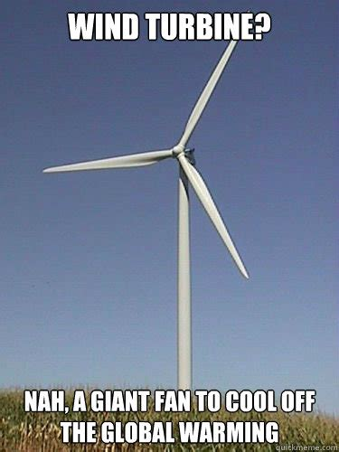 Wind Meme - wind turbine nah a giant fan to cool off the global warming misc quickmeme