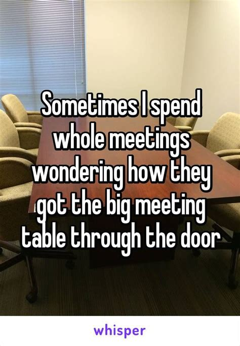 Conference Room Meme - sometimes i spend whole meetings wondering how they got the big meeting table through the door