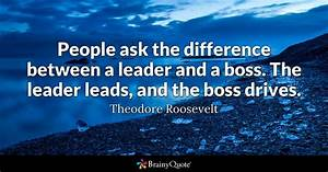 People ask the difference between a leader and a boss. The ...
