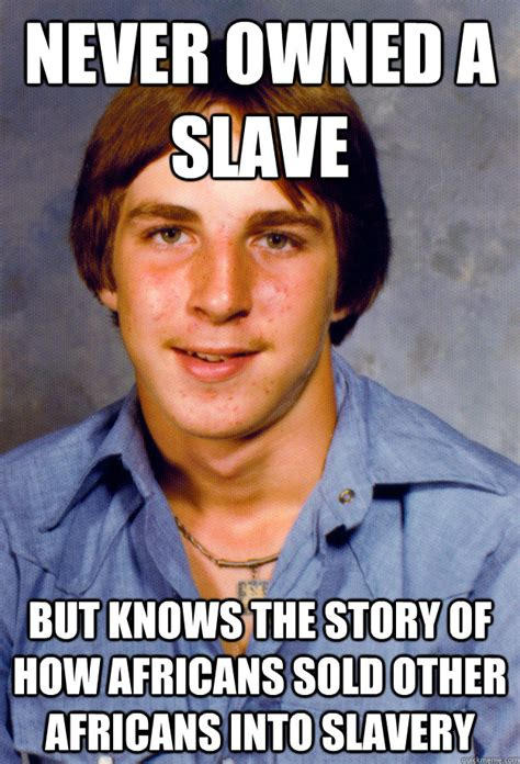 Slavery Memes - never owned a slave but knows the story of how africans sold other africans into slavery old