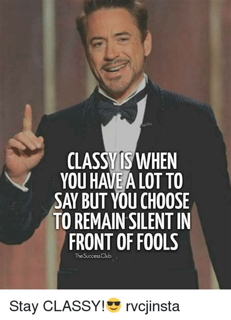 Classy Meme - classy when you have a lot to sa but youchoose to remain silentin front of fools the successclub