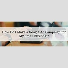 How Do I Make A Google Ad Campaign For My Small Business? [with A Secret Tip To Make It Simple]
