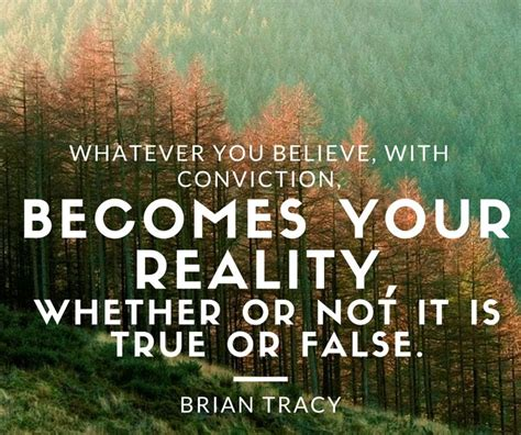 whatever you believe with conviction becomes your