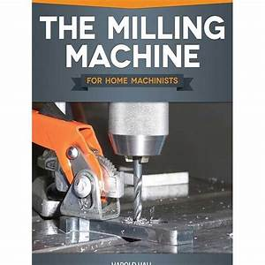 The Milling Machine For Home Machinists By Harold Hall