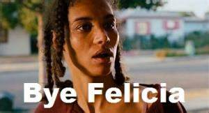 Bye Felicia (Meaning)   Hip Wiki
