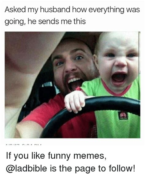 Memes And Everything Funny - asked my husband how everything was going he sends me this if you like funny memes is the page