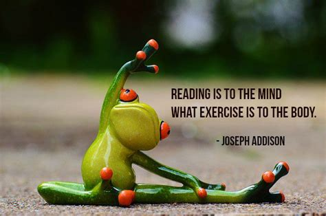 Reading is to the mind what exercise is to the bod ...