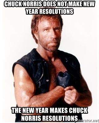 chuck norris new year chuck norris does not make new year resolutions the new
