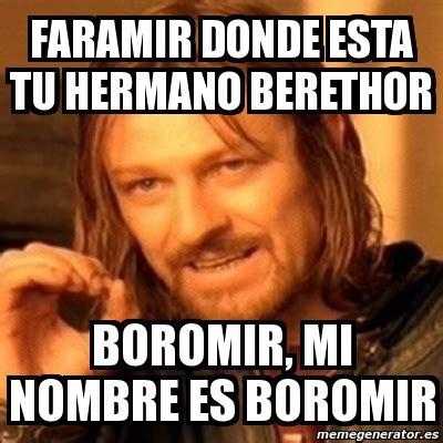 Boromir Meme Generator - meme boromir faramir donde esta tu hermano berethor boromir mi nombre es boromir 150589