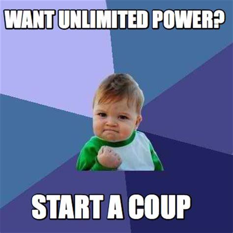 Meme A - meme creator want unlimited power start a coup meme generator at memecreator org