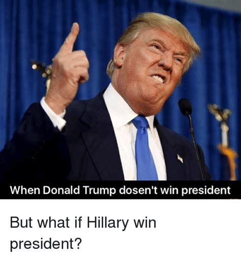 Donald Trump President Memes - when donald trump dosen t win president but what if hillary win president donald trump meme
