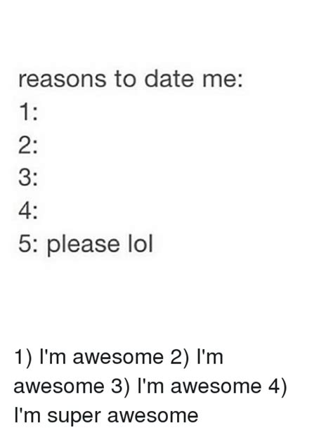 Reasons To Date Me Meme - reasons to date me 5 please lol 1 i m awesome 2 i m awesome 3 i m awesome 4 i m super awesome
