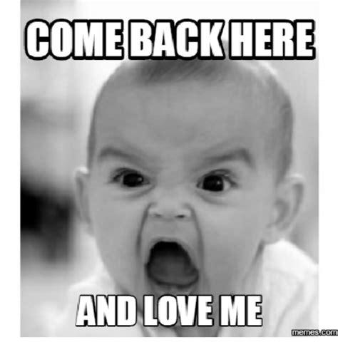 Come Back To Me Meme - comeback here and love me memes comu love me meme on me me