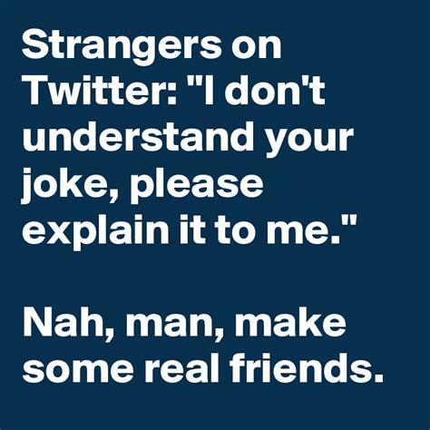 """Strangers On Twitter """"i Don't Understand Your Joke"""