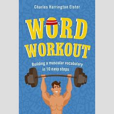 Word Workout Building A Muscular Vocabulary In 10 Easy Steps By Charles Harrington Elster