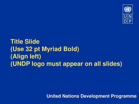 ppt title slide use 32 pt myriad bold align left undp logo must appear all slides