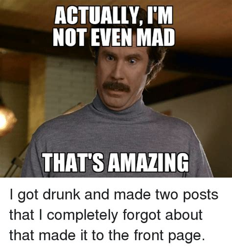 Not Mad Meme - actually i m not even mad that s amazing i got drunk and made two posts that i completely forgot