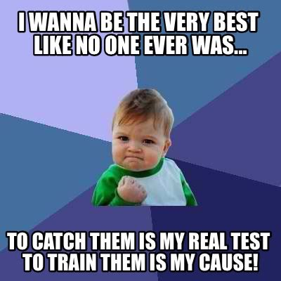 Funniest Meme Pictures Ever - meme creator i wanna be the very best like no one ever was to catch them is my real test